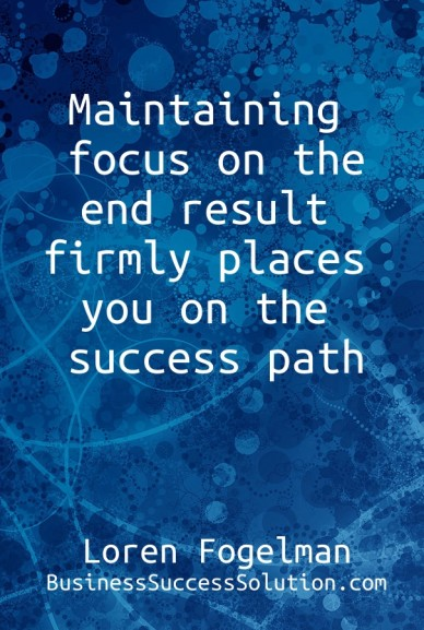 Maintaining focus on theend result firmly places you on the success path loren fogelmanbusinesssuccesssolution.com