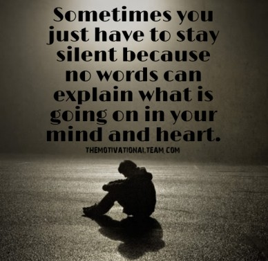 Sometimes you just have to stay silent because no words can explain what is going on in your mind and heart. themotivationalteam.com