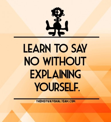 Learn to say no without explaining yourself. themotivationalteam.com