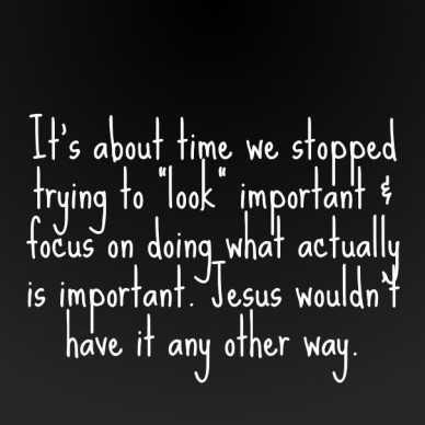 """It's about time we stopped trying to """"look"""" important & focus on doing what actually is important. jesus wouldn't have it any other way."""