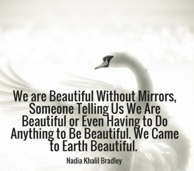 We are beautiful without mirrors, someone telling us we are beautiful or even having to do anything to be beautiful. we came to earth beautiful. nadia khalil bradley