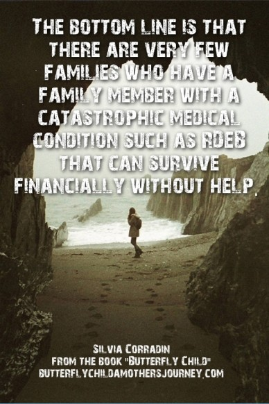 The bottom line is that there are very few families who have a family member with a catastrophic medical condition such as rdeb that can survive financially without help. silv