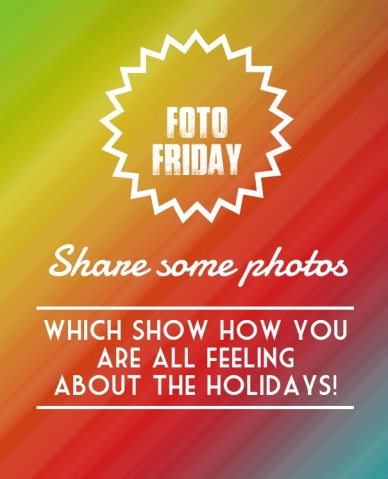 Foto friday share some photos which show how you are all feeling about the holidays!