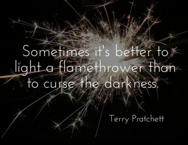 Sometimes it's better to light a flamethrower than to curse the darkness. terry pratchett