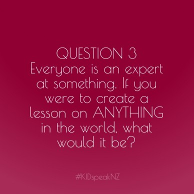 Question 3 everyone is an expert at something. if you were to create a lesson on anything in the world, what would it be? #kidspeaknz