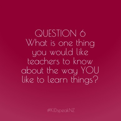 Question 6 what is one thing you would like teachers to know about the way you like to learn things? #kidspeaknz
