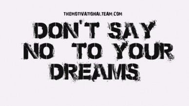 "Don't say ""no"" to your dreams themotivationalteam.com"