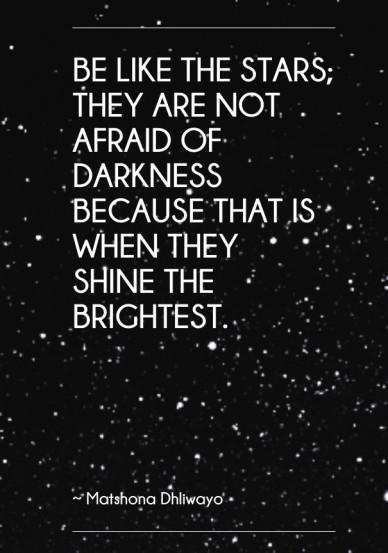 Be like the stars; they are not afraid of darkness because that is when they shine the brightest. ~ matshona dhliwayo