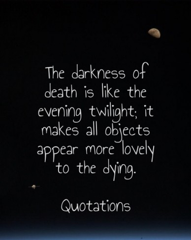 The darkness of death is like the evening twilight; it makes all objects appear more lovely to the dying. quotations