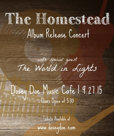 The homestead album release concert dosey doe music cafe | 9.27.15 with special guest the world in lights tickets available at www.doseydoe.com doors open at 5:30