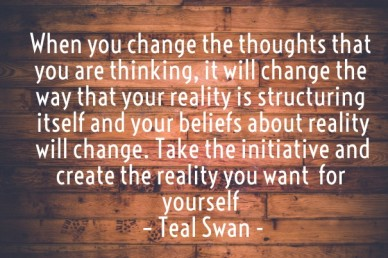 When you change the thoughts that you are thinking, it will change the way that your reality is structuring itself and your beliefs about reality will change. take the initiat