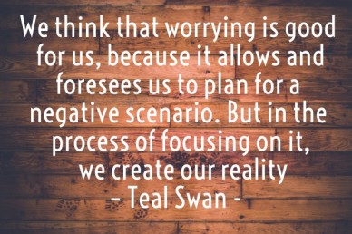 We think that worrying is good for us, because it allows and foresees us to plan for a negative scenario. but in the process of focusing on it, we create our reality – teal sw