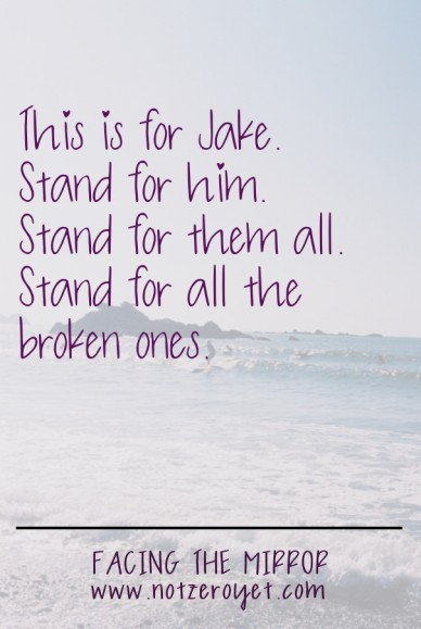This is for jake. stand for him.stand for them all.stand for all the broken ones. facing the mirrorwww.notzeroyet.com