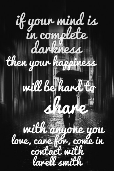If your mind is in complete darkness then your happiness will be hard to share with anyone you love, care for, come in contact with larell smith