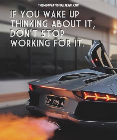 If you wake up thinking about it, don't stop working for it. themotivationalteam.com