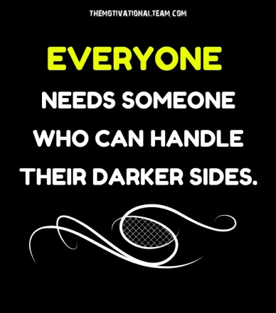 Everyone needs someone who can handle their darker sides. themotivationalteam.com