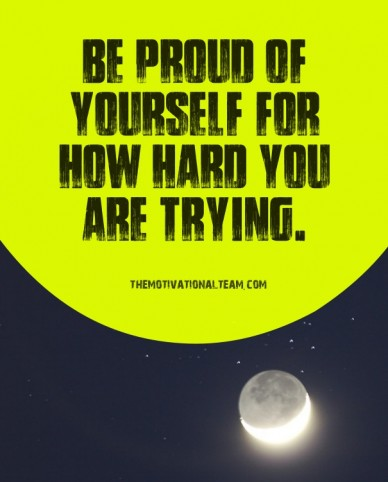 Be proud of yourself for how hard you are trying. themotivationalteam.com