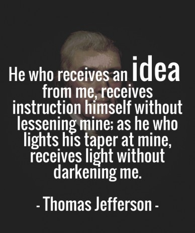 He who receives an idea from me, receives instruction himself without lessening mine; as he who lights his taper at mine, receives light without darkening me. - thomas jeffers