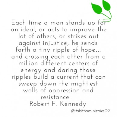 Each time a man stands up for an ideal, or acts to improve the lot of others, or strikes out against injustice, he sends forth a tiny ripple of hope… and crossing each other f