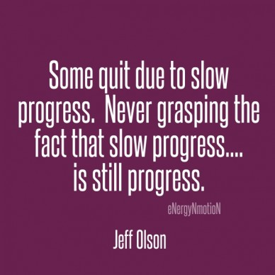 Some quit due to slow progress. never grasping the fact that slow progress.... is still progress. jeff olson energynmotion