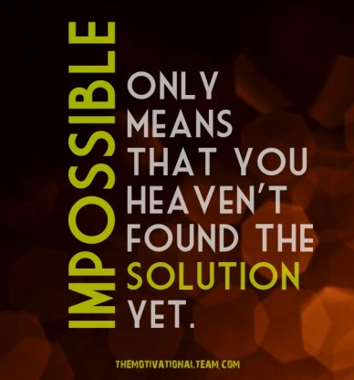 Impossible only means that you heaven't found the solution yet. themotivationalteam.com