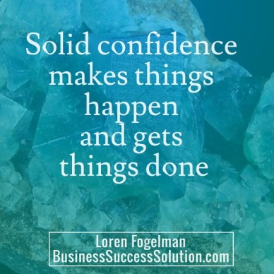Solid confidence makes things happen and gets things done loren fogelmanbusinesssuccesssolution.com