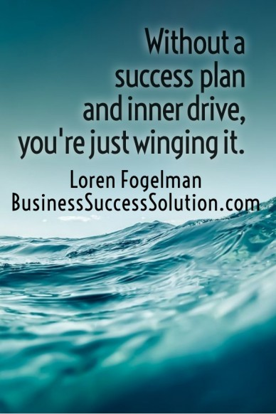 Without a success plan and inner drive, you're just winging it. loren fogelmanbusinesssuccesssolution.com