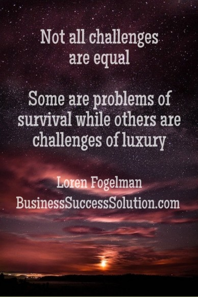 Not all challenges are equal some are problems of survival while others are challenges of luxury loren fogelmanbusinesssuccesssolution.com