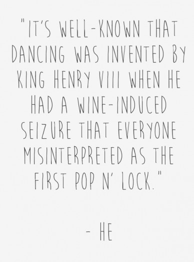 """it's well-known that dancing was invented by king henry viii when he had a wine-induced seizure that everyone misinterpreted as the first pop n' lock."" - he"