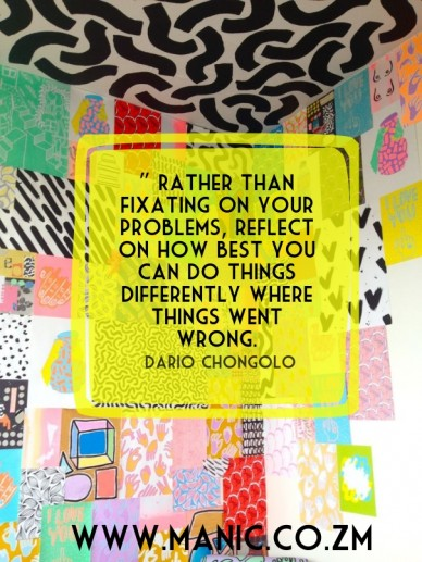 """ rather than fixating on your problems, reflect on how best you can do things differently where things went wrong. dario chongolo www.manic.co.zm"