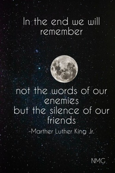 In the end we will remember not the words of our enemies but the silence of our friends -marther luther king jr. nmg