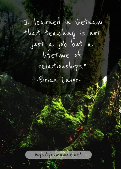 """i learned in vietnam that teaching is not just a job but a lifetime of relationships."" mycityromance.net -brian lalor-"