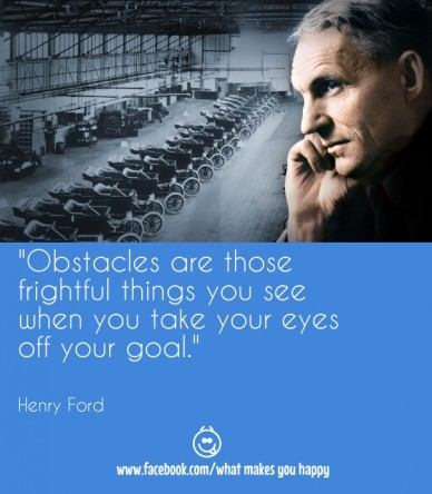 """""""obstacles are those frightful things you see when you take your eyes off your goal."""" henry ford www.facebook.com/what makes you happy"""