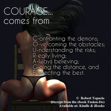 Courage... comes from c-onfronting the demons; o-vercoming the obstacles; u-nderstanding the risks; r-eally living; a-lways believing;g-oing the distance, and e-xpecting the b