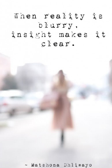 When reality is blurry, insight makes it clear. ~ matshona dhliwayo