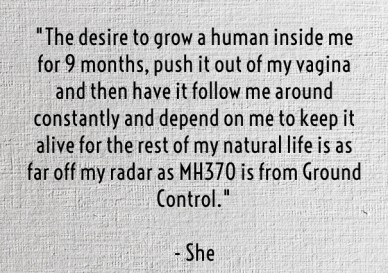 """the desire to grow a human inside me for 9 months, push it out of my vagina and then have it follow me around constantly and depend on me to keep it alive for the rest of my"