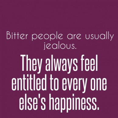Bitter people are usually jealous. they always feel entitled to every one else's happiness.