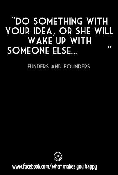 """""""do something with your idea, or she will wake up with someone else... """" funders and founders www.facebook.com/what makes you happy"""