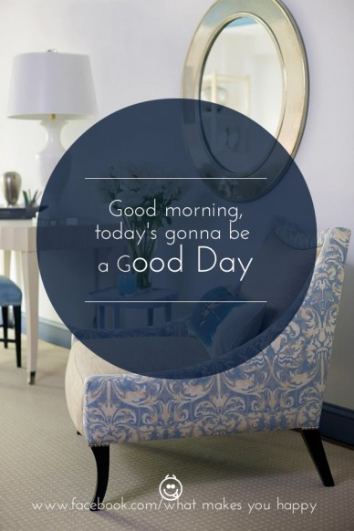 Good morning, today's gonna be a good day www.facebook.com/what makes you happy