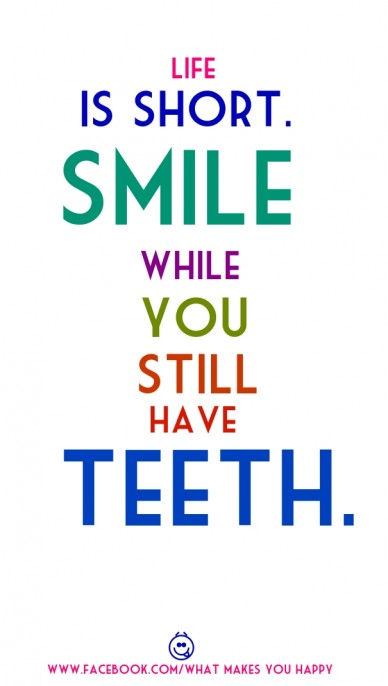 Life is short. smile you while still have teeth. www.facebook.com/what makes you happy