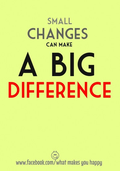 Small changes can make a big difference www.facebook.com/what makes you happy