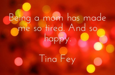 Being a mom has made me so tired. and so happy. tina fey