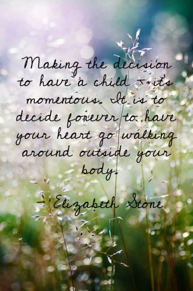 Making the decision to have a child - it's momentous. it is to decide forever to have your heart go walking around outside your body.- elizabeth stone