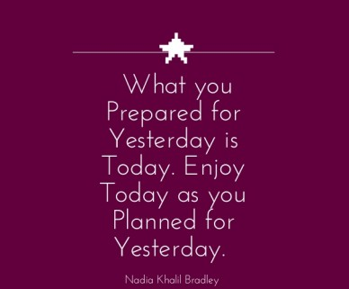 What you prepared for yesterday is today. enjoy today as you planned for yesterday. nadia khalil bradley