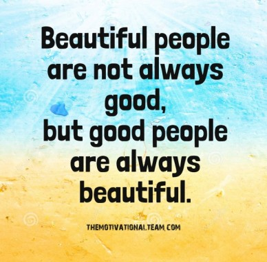 Beautiful people are not always good, but good people are always beautiful. themotivationalteam.com