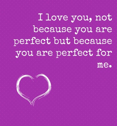 I love you, not because you are perfect but because you are perfect for me.