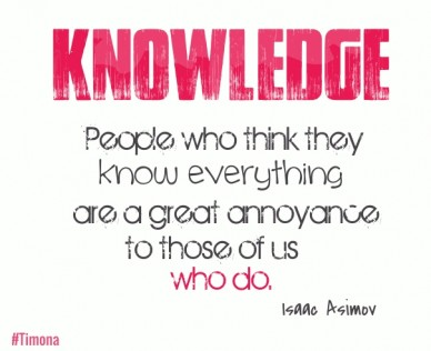Knowledge people who think they know everything are a great annoyance to those of us who do. isaac asimov #timona
