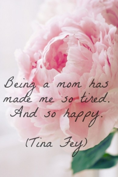 Being a mom has made me so tired. and so happy. (tina fey)