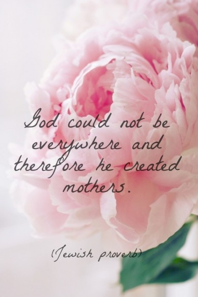 God could not be everywhere and therefore he created mothers. (jewish proverb)