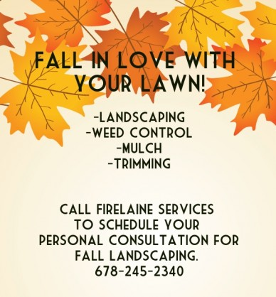 Fall in love with your lawn! -landscaping-weed control-mulch-trimming call firelaine services to schedule your personal consultation forfall landscaping. 678-245-2340